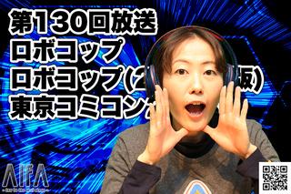 ジャスト五分だ。いい映画見れたか? 第130回放送 ロボコップ/ロボコップ(2014年版)/東京コミコン2018